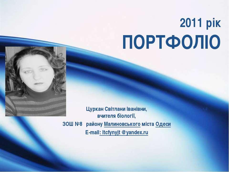 2011 рік ПОРТФОЛІО Цуркан Світлани Іванівни, вчителя біології, ЗОШ №8 району ...