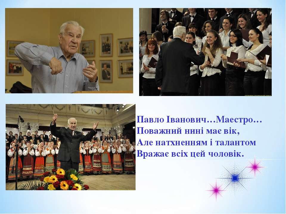 Павло Іванович…Маестро… Поважний нині має вік, Але натхненням і талантом Враж...