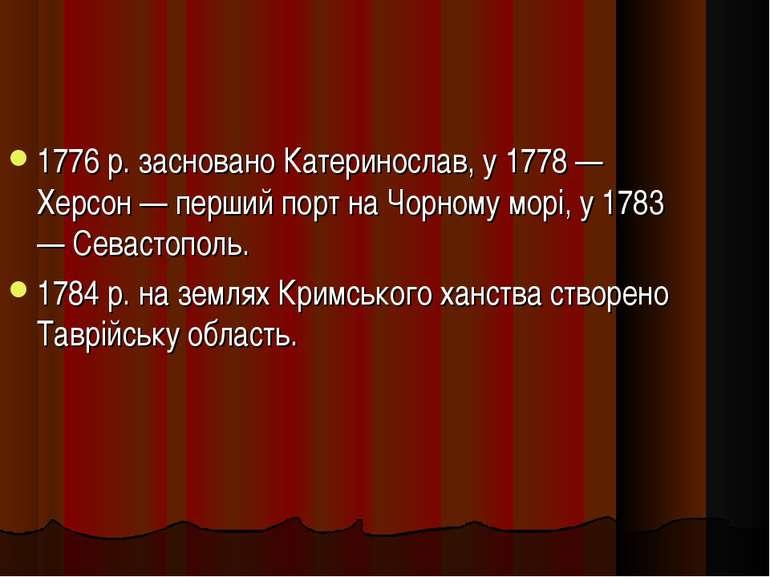 1776 р. засновано Катеринослав, у 1778 — Херсон — перший порт на Чорному морі...