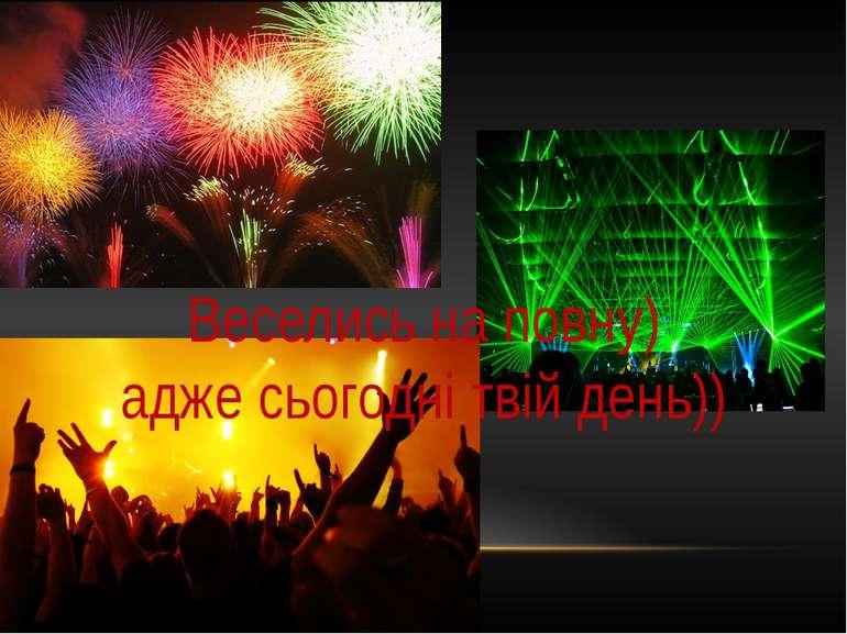 Веселись на повну) адже сьогодні твій день))