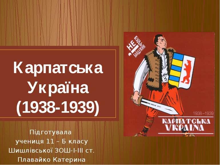Карпатська Україна (1938-1939) Підготувала учениця 11 – Б класу Шишлівської З...