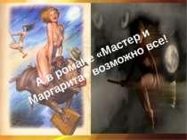 А в романе «Мастер и Маргарита» возможно все!