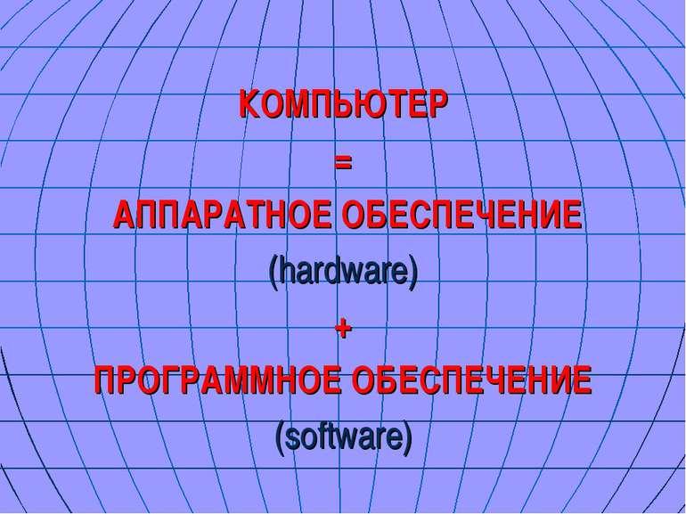 КОМПЬЮТЕР = АППАРАТНОЕ ОБЕСПЕЧЕНИЕ (hardware) + ПРОГРАММНОЕ ОБЕСПЕЧЕНИЕ (soft...