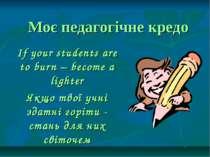 Моє педагогічне кредо If your students are to burn – become a lighter Якщо тв...