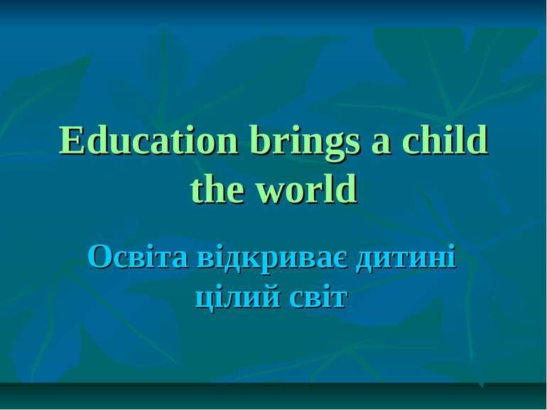 Education brings a child the world Освіта відкриває дитині цілий світ