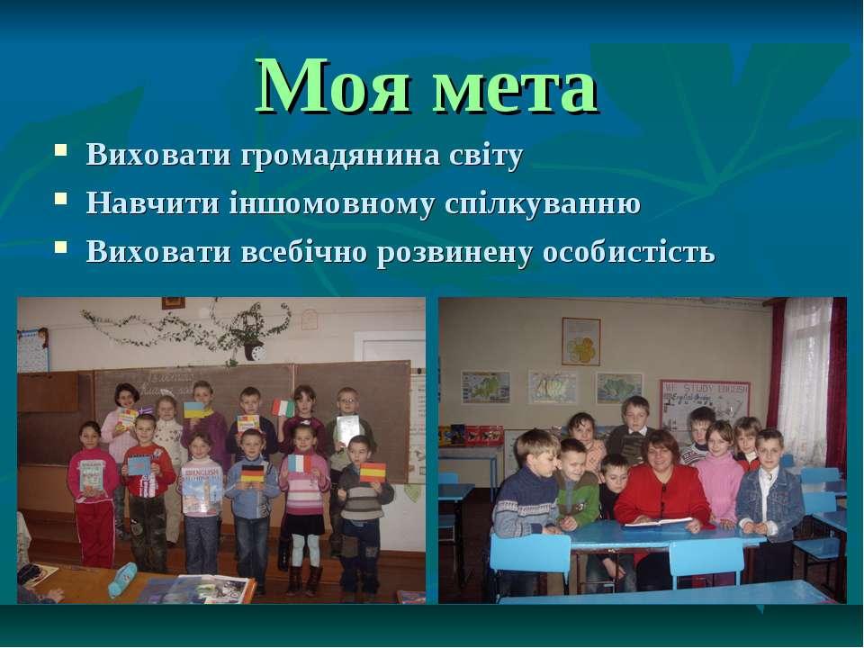 Моя мета Виховати громадянина світу Навчити іншомовному спілкуванню Виховати ...