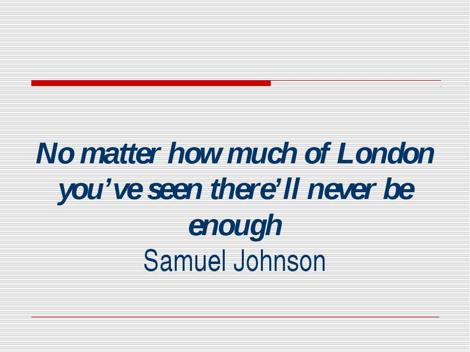 No matter how much of London you've seen there'll never be enough Samuel Johnson