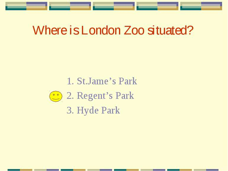 Where is London Zoo situated? 1. St.Jame's Park 2. Regent's Park 3. Hyde Park