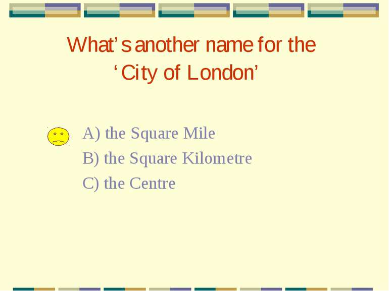 What's another name for the 'City of London' A) the Square Mile B) the Square...