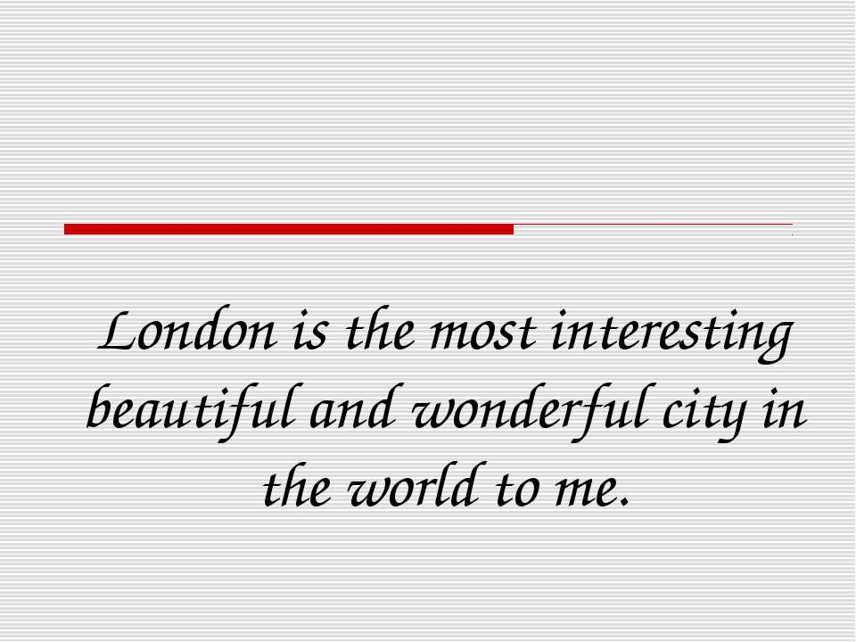 London is the most interesting beautiful and wonderful city in the world to me.