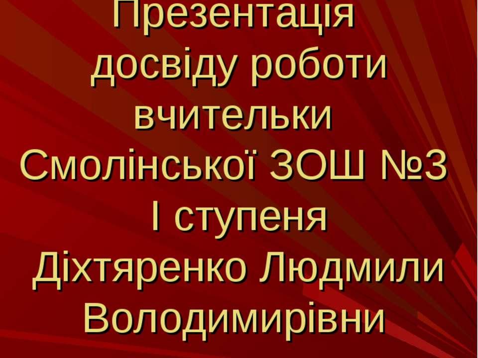 Презентація досвіду роботи вчительки Смолінської ЗОШ №3 І ступеня Діхтяренко ...