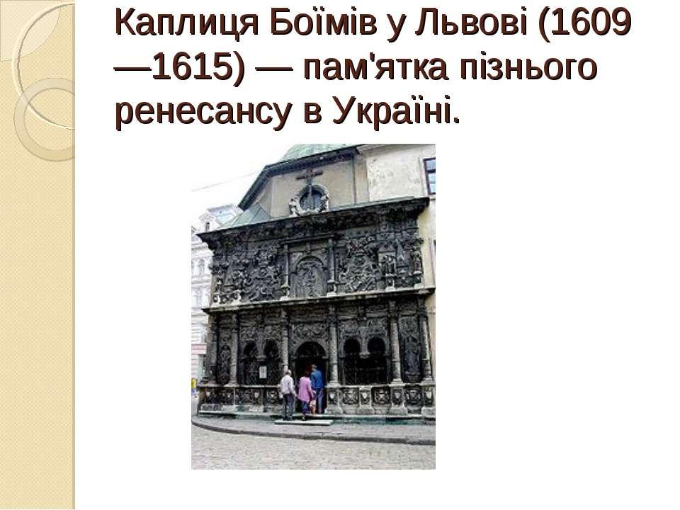 Каплиця БоїмівуЛьвові(1609—1615)— пам'ятка пізнього ренесансу в Україні.