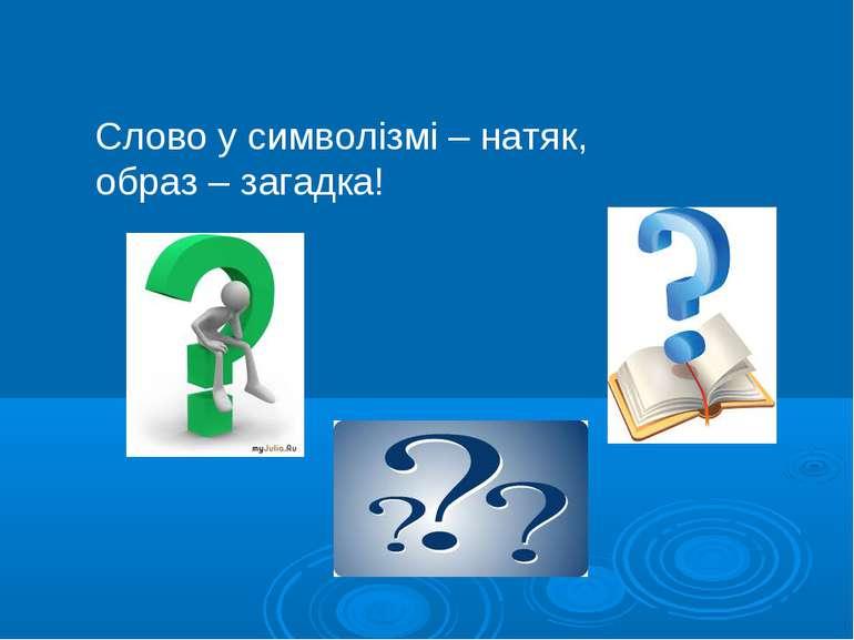 Слово у символізмі – натяк, образ – загадка!