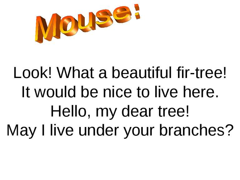 Look! What a beautiful fir-tree! It would be nice to live here. Hello, my dea...