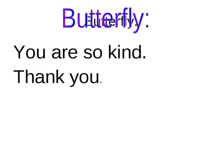 Butterfly: You are so kind. Thank you.