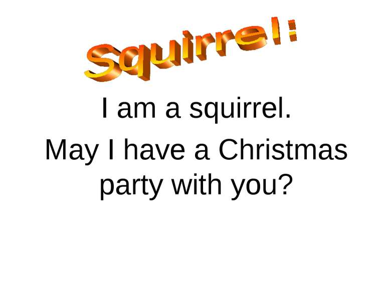 I am a squirrel. May I have a Christmas party with you?