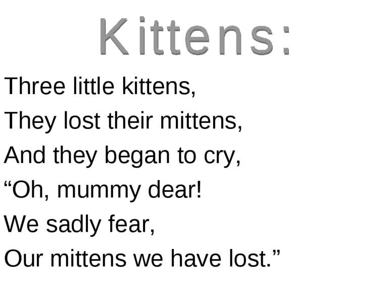 "Three little kittens, They lost their mittens, And they began to cry, ""Oh, mu..."