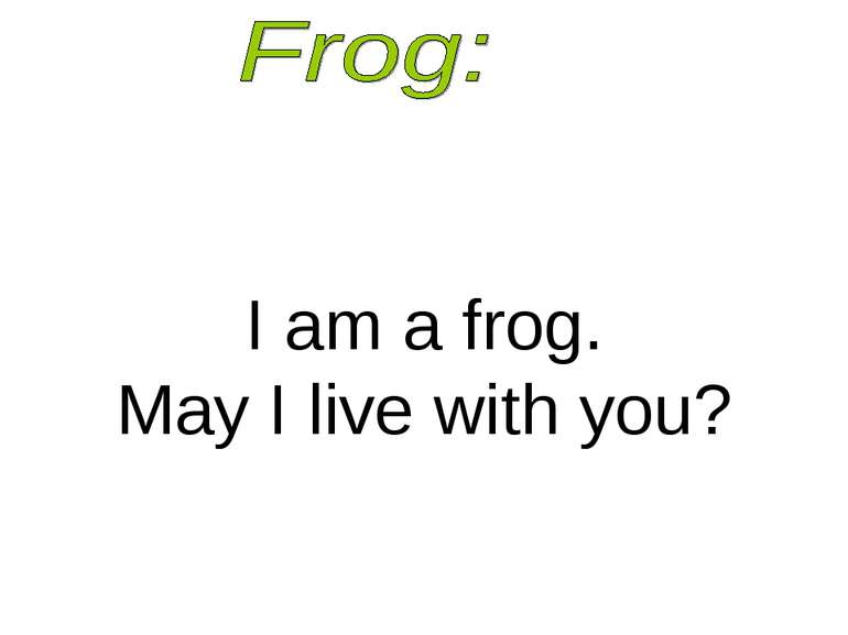 I am a frog. May I live with you?