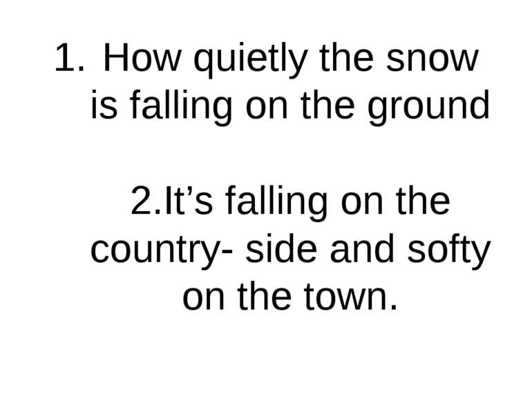 How quietly the snow is falling on the ground 2.It's falling on the country- ...