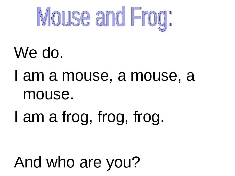 We do. I am a mouse, a mouse, a mouse. I am a frog, frog, frog. And who are you?