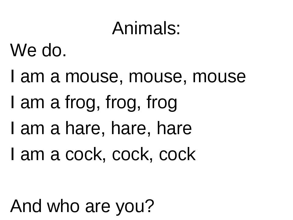 Animals: We do. I am a mouse, mouse, mouse I am a frog, frog, frog I am a har...