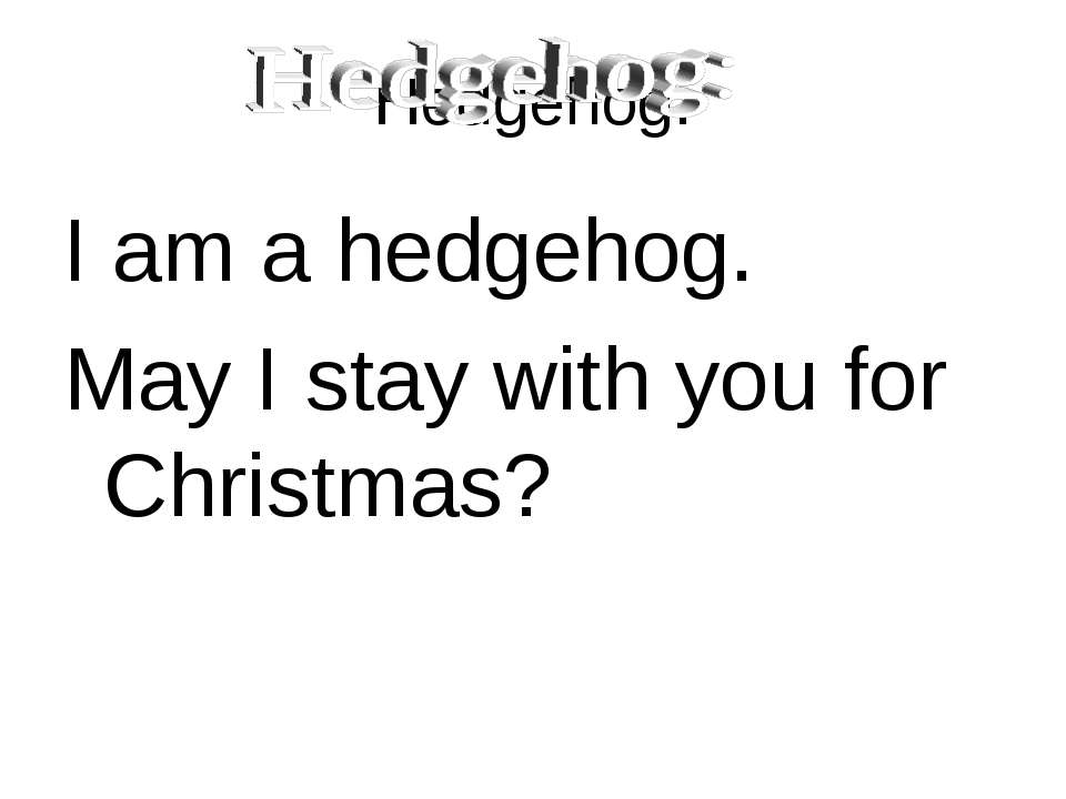 Hedgehog: I am a hedgehog. May I stay with you for Christmas?