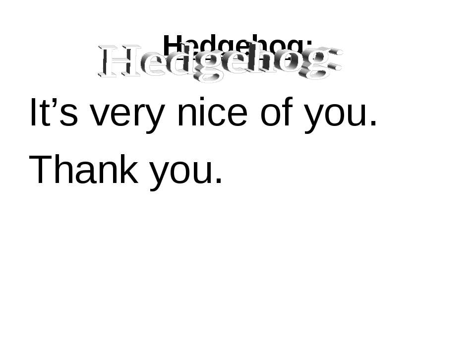 Hedgehog: It's very nice of you. Thank you.