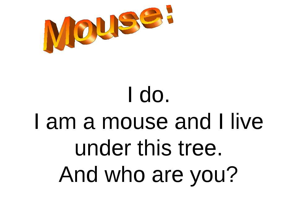 I do. I am a mouse and I live under this tree. And who are you?