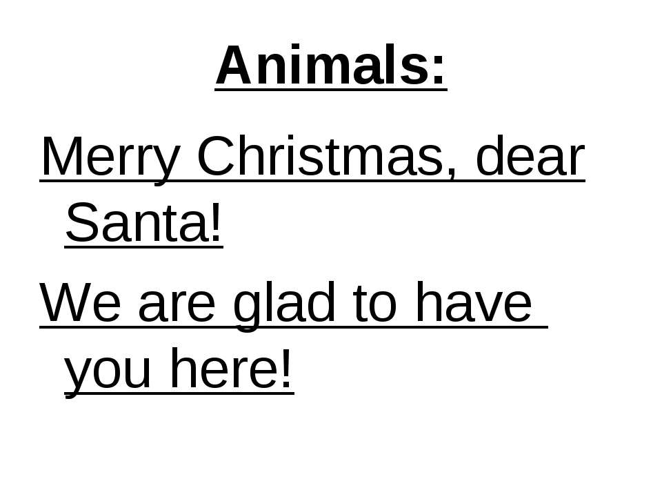 Animals: Merry Christmas, dear Santa! We are glad to have you here!