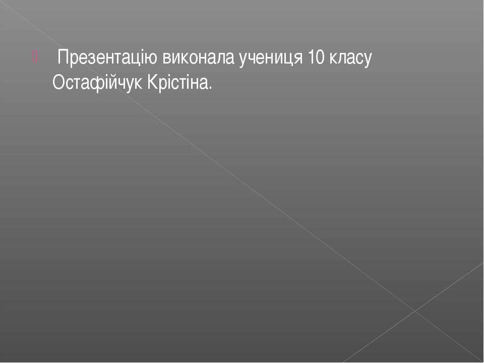 Презентацію виконала учениця 10 класу Остафійчук Крістіна.