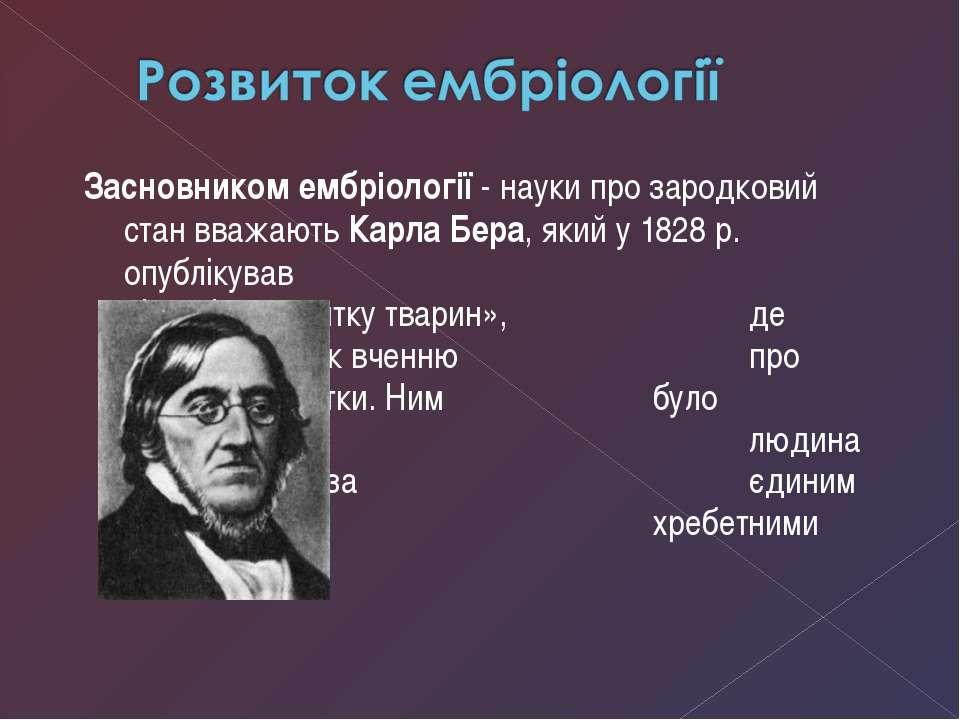Засновником ембріології - науки про зародковий стан вважають Карла Бера, який...
