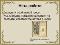 Мета роботи Дослідити особливості твору Ж.Б.Мольєра «Міщанин-шляхтич» та пока...