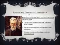 Володимер Іванович вернадський В.І.Вернадський(1863-1945) – український учени...
