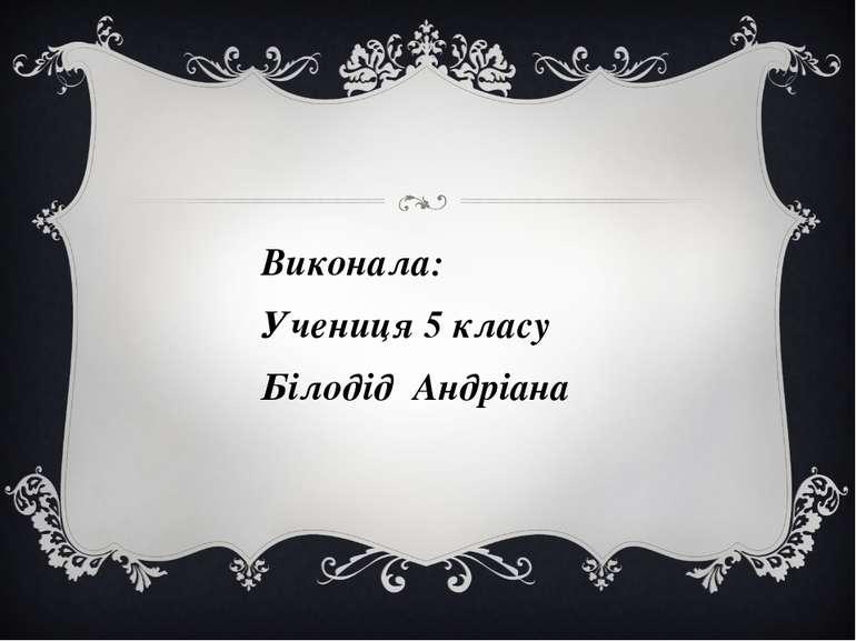 Виконала: Учениця 5 класу Білодід Андріана