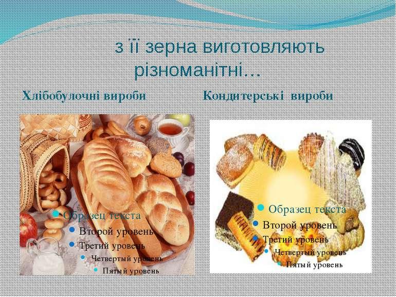 з її зерна виготовляють різноманітні… Хлібобулочні вироби Кондитерські вироби