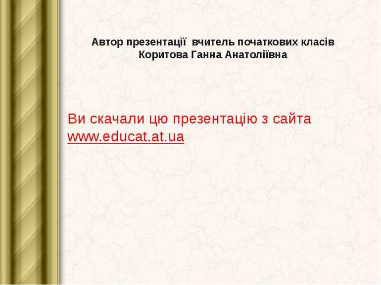 Автор презентації вчитель початкових класів Коритова Ганна Анатоліївна Ви ска...