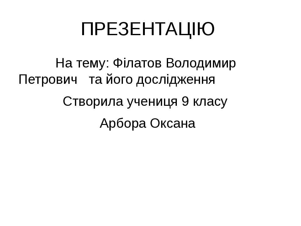 ПРЕЗЕНТАЦІЮ На тему: Філатов Володимир Петрович та його дослідження Створила ...