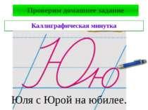 Проверим домашнее задание Каллиграфическая минутка Юля с Юрой на юбилее.