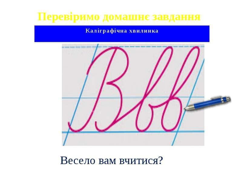 Перевіримо домашнє завдання Каліграфічна хвилинка Весело вам вчитися?
