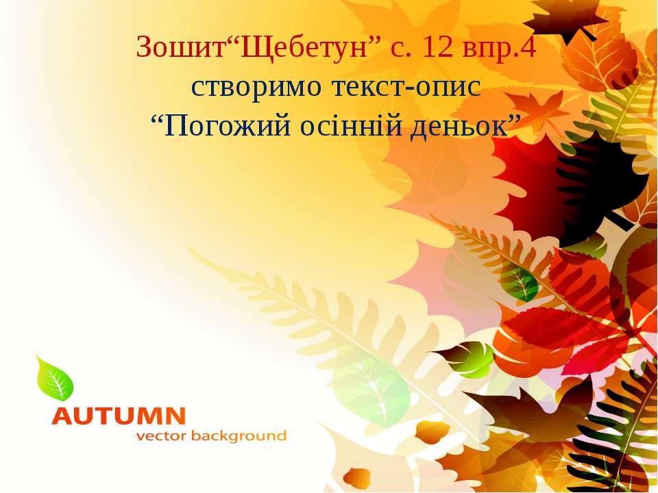 """Зошит""""Щебетун"""" с. 12 впр.4 створимо текст-опис """"Погожий осінній деньок"""""""