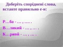 Доберіть споріднені слова, вставте правильно е-и: Р…ба - … , …. . В…ликий - …...