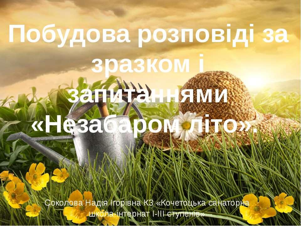 Побудова розповіді за зразком і запитаннями «Незабаром літо». Соколова Надія ...