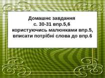 Домашнє завдання с. 30-31 впр.5,6 користуючись малюнками впр.5, вписати потрі...