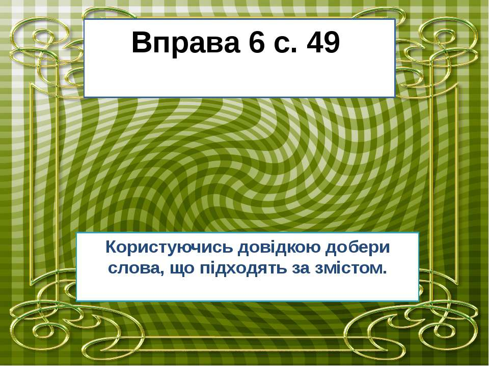 Вправа 6 с. 49 Користуючись довідкою добери слова, що підходять за змістом.