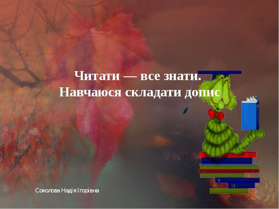 Соколова Надія Ігорівна Читати — все знати. Навчаюся складати допис