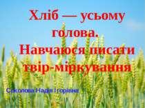 Хліб — усьому голова. Навчаюся писати твір-міркування Соколова Надія Ігорівна