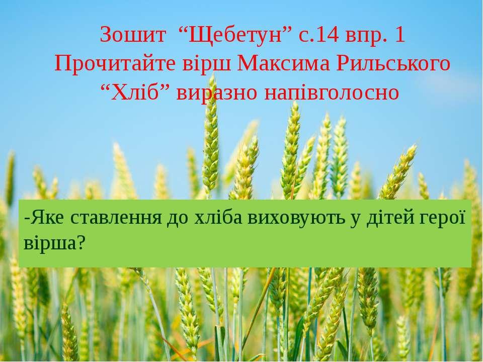 "Зошит ""Щебетун"" с.14 впр. 1 Прочитайте вірш Максима Рильського ""Хліб"" виразно..."