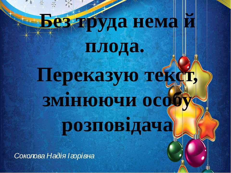 Соколова Надія Ігорівна Без труда нема й плода. Переказую текст, змінюючи осо...