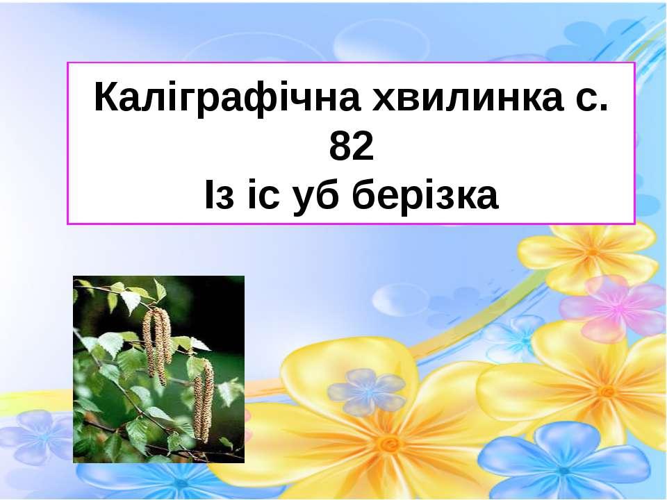 Словниковий диктант Каліграфічна хвилинка с. 82 Із іс уб берізка