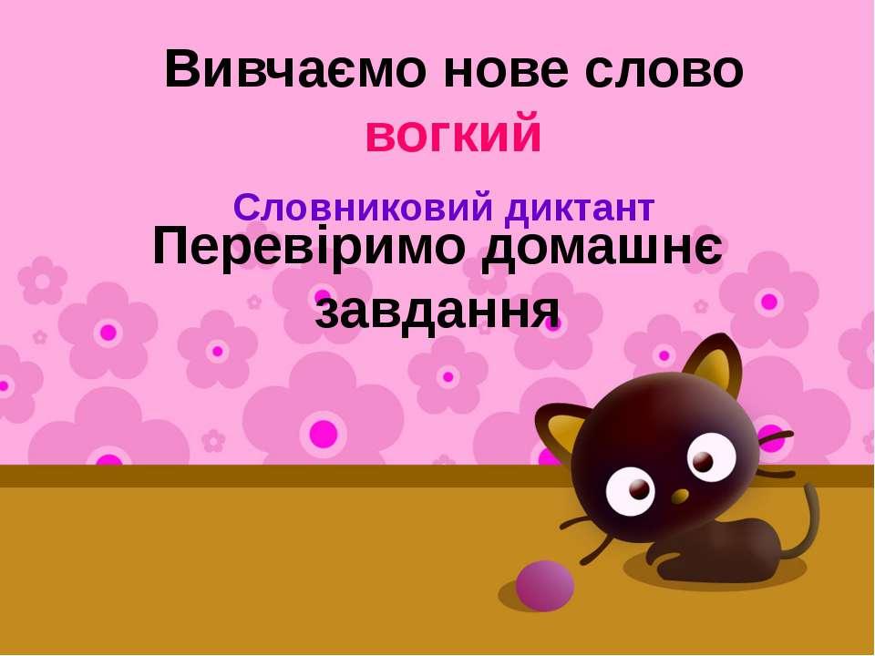 Перевіримо домашнє завдання Словниковий диктант Вивчаємо нове слово вогкий